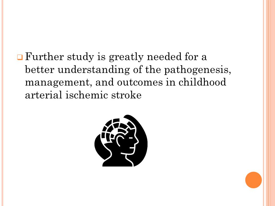 Further study is greatly needed for a better understanding of the pathogenesis, management, and outcomes in childhood arterial ischemic stroke