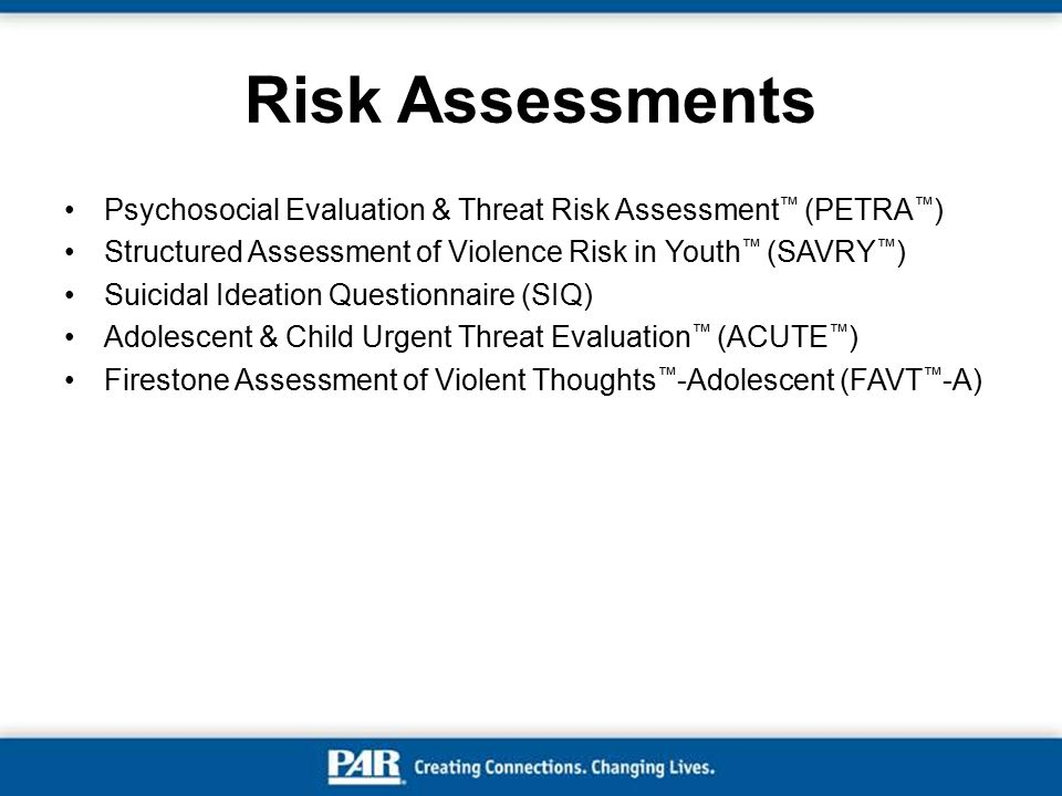 Risk Assessments Psychosocial Evaluation & Threat Risk Assessment™ (PETRA™) Structured Assessment of Violence Risk in Youth™ (SAVRY™)