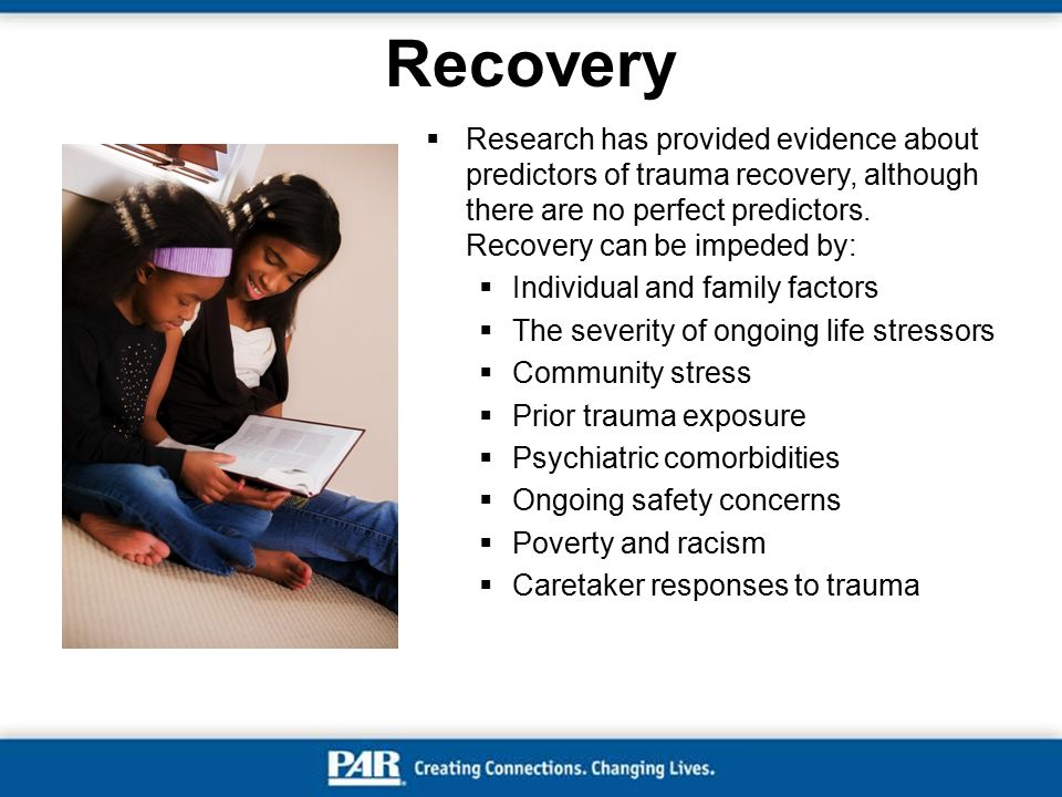 Recovery Research has provided evidence about predictors of trauma recovery, although there are no perfect predictors. Recovery can be impeded by: