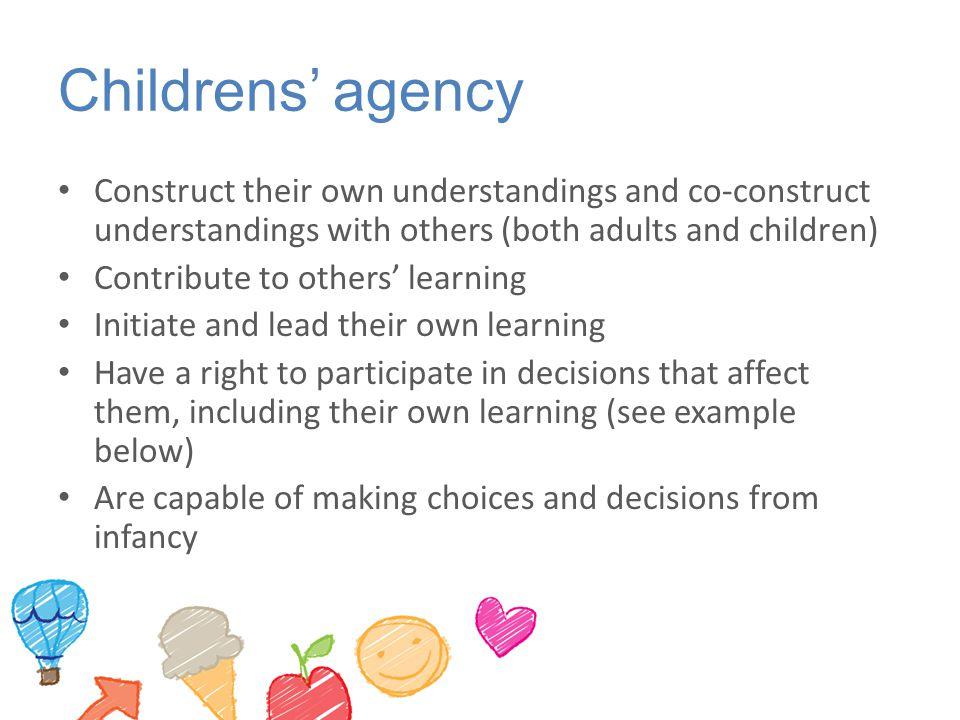 Childrens' agency Construct their own understandings and co-construct understandings with others (both adults and children)