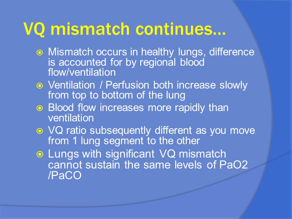 VQ mismatch continues... Mismatch occurs in healthy lungs, difference is accounted for by regional blood flow/ventilation.