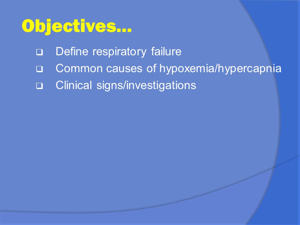 Objectives... Define respiratory failure