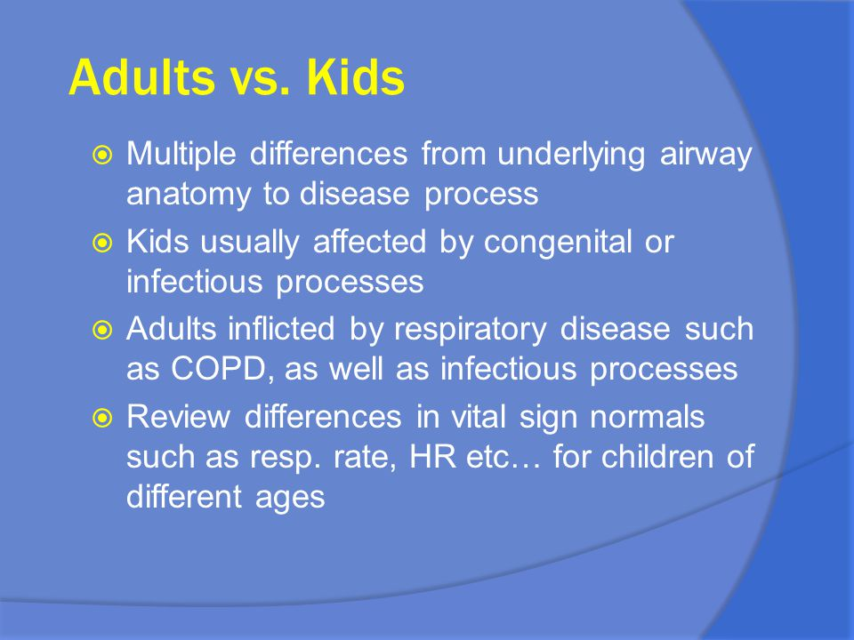 Adults vs. Kids Multiple differences from underlying airway anatomy to disease process. Kids usually affected by congenital or infectious processes.