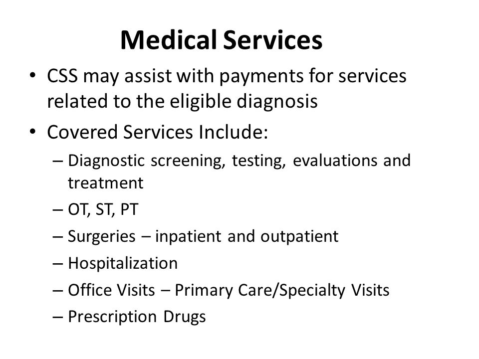 Medical Services CSS may assist with payments for services related to the eligible diagnosis. Covered Services Include: