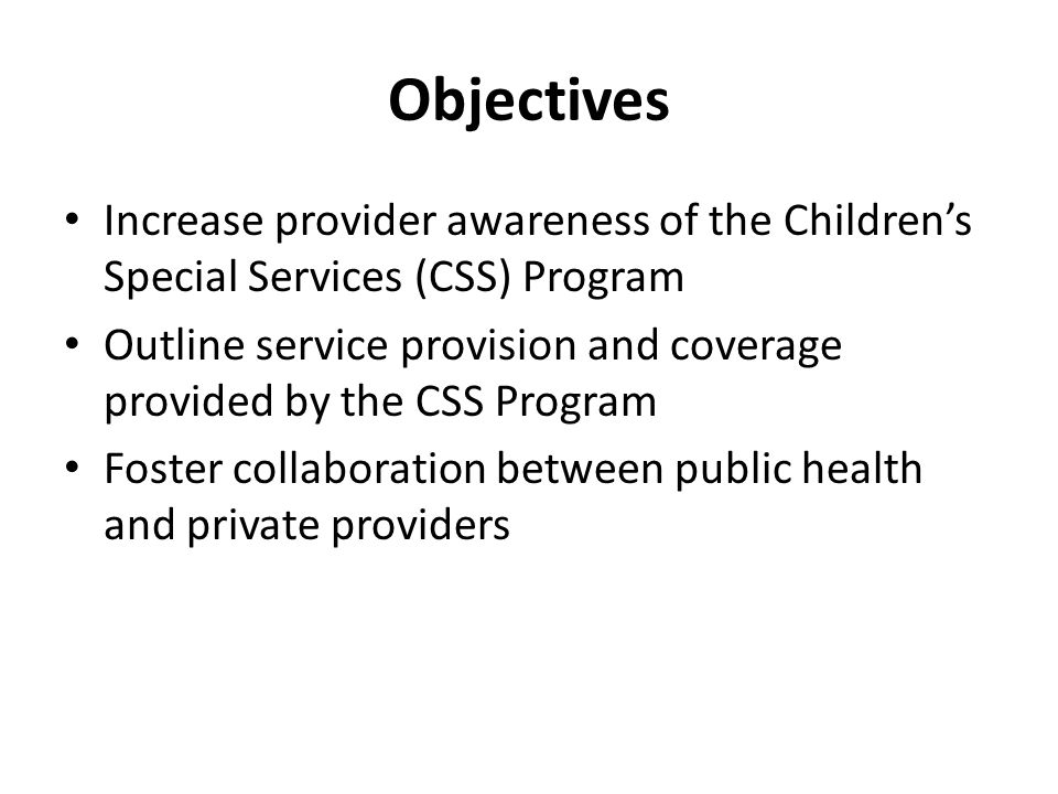 Objectives Increase provider awareness of the Children's Special Services (CSS) Program.