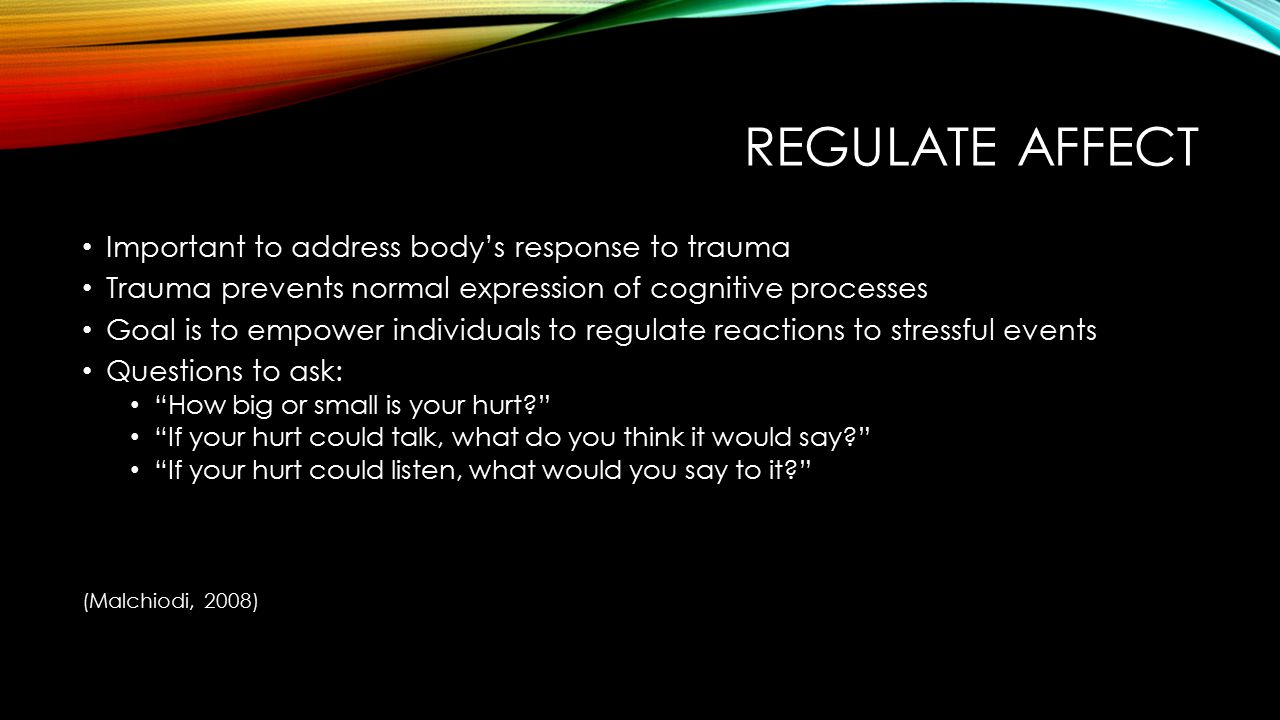 Regulate affect Important to address body's response to trauma