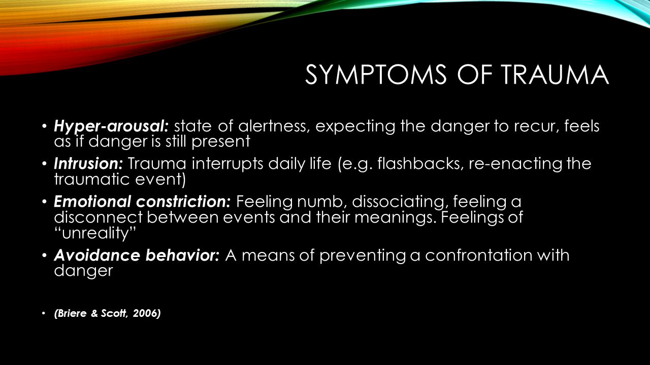 Symptoms of trauma Hyper-arousal: state of alertness, expecting the danger to recur, feels as if danger is still present.