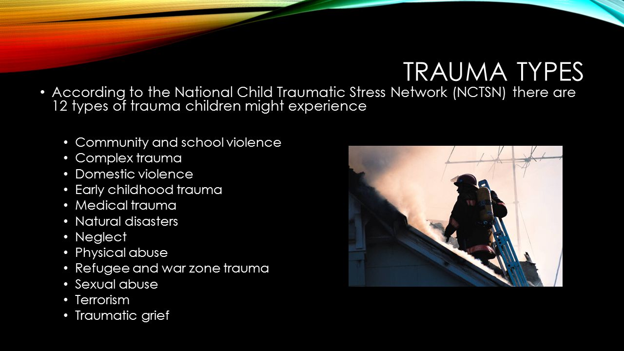 TRAUMA TYPES According to the National Child Traumatic Stress Network (NCTSN) there are 12 types of trauma children might experience.