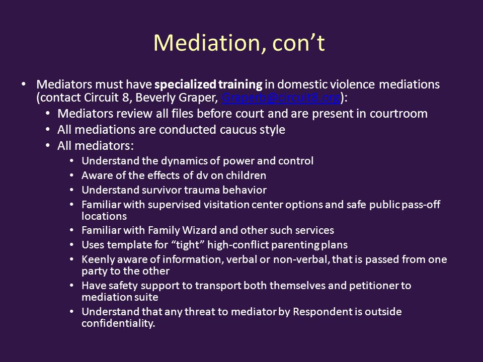 Mediation, con't Mediators must have specialized training in domestic violence mediations (contact Circuit 8, Beverly Graper,