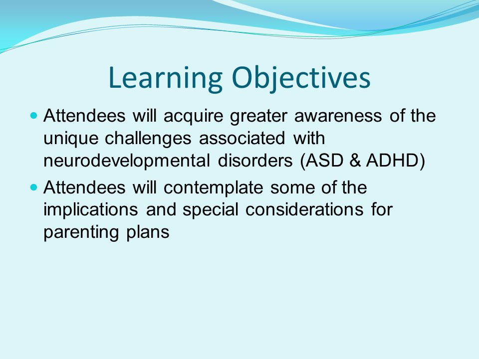 Learning Objectives Attendees will acquire greater awareness of the unique challenges associated with neurodevelopmental disorders (ASD & ADHD)