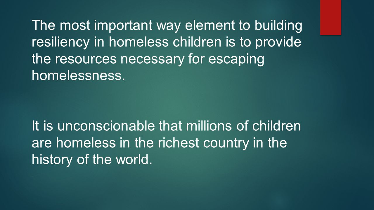 The most important way element to building resiliency in homeless children is to provide the resources necessary for escaping homelessness.