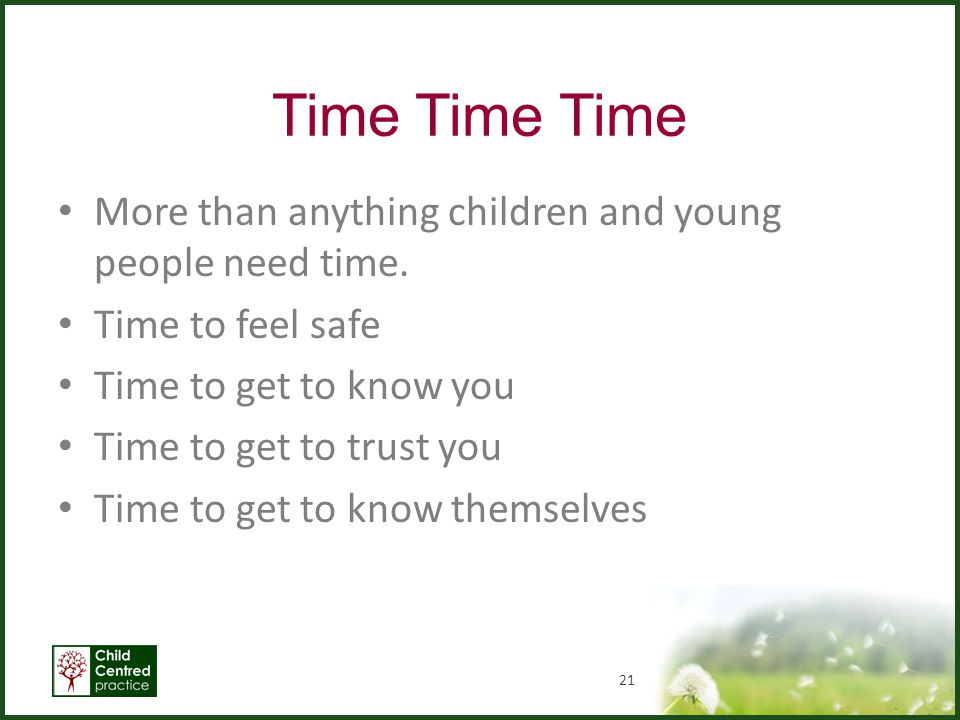 Time Time Time More than anything children and young people need time.