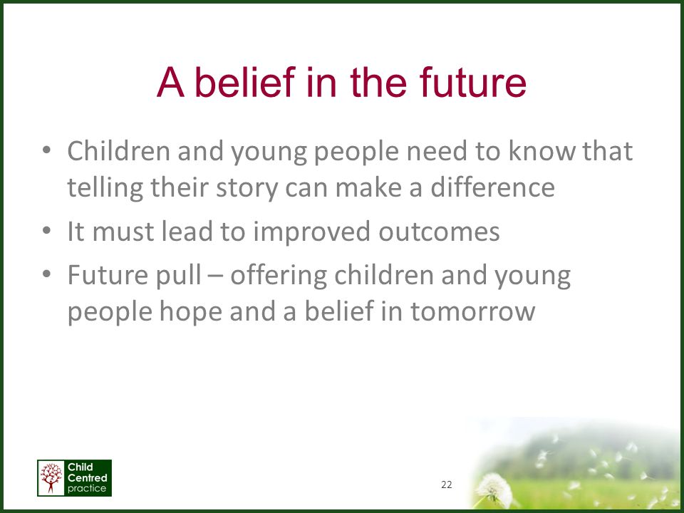 A belief in the future Children and young people need to know that telling their story can make a difference.