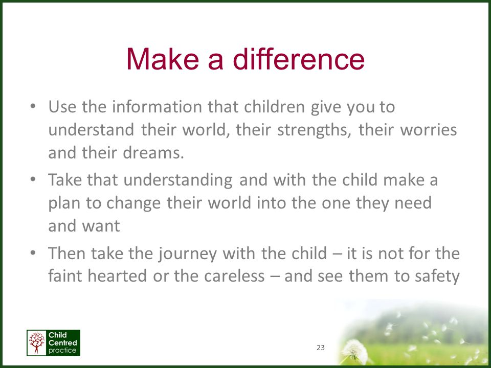 Make a difference Use the information that children give you to understand their world, their strengths, their worries and their dreams.