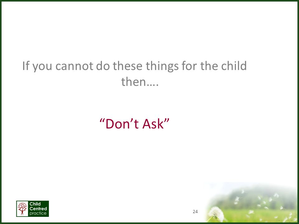 If you cannot do these things for the child then….