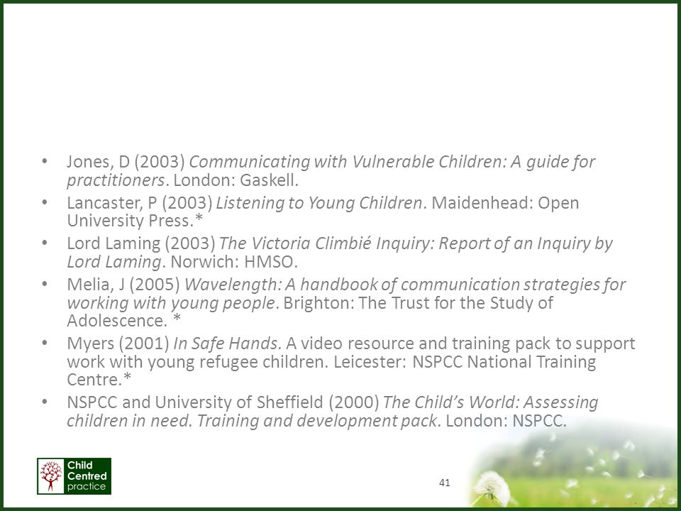 Jones, D (2003) Communicating with Vulnerable Children: A guide for practitioners. London: Gaskell.