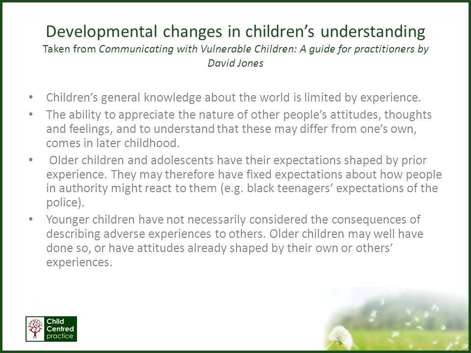 Developmental changes in children's understanding Taken from Communicating with Vulnerable Children: A guide for practitioners by David Jones