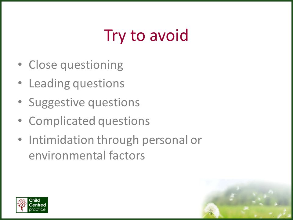 Try to avoid Close questioning Leading questions Suggestive questions