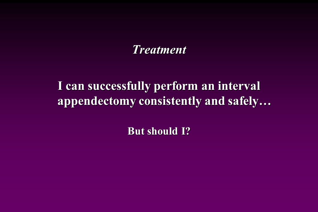 Treatment I can successfully perform an interval appendectomy consistently and safely… But should I