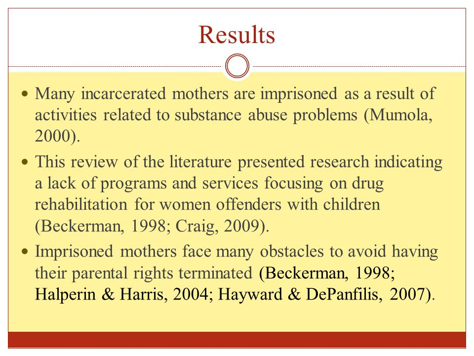 Results Many incarcerated mothers are imprisoned as a result of activities related to substance abuse problems (Mumola, 2000).