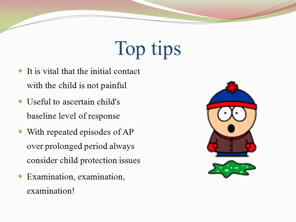 Top tips It is vital that the initial contact with the child is not painful. Useful to ascertain child s baseline level of response.