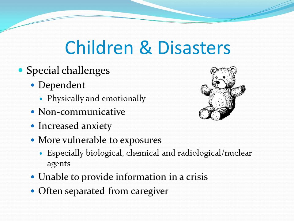 Children & Disasters Special challenges Dependent Non-communicative