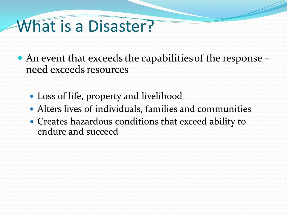 What is a Disaster An event that exceeds the capabilities of the response – need exceeds resources.