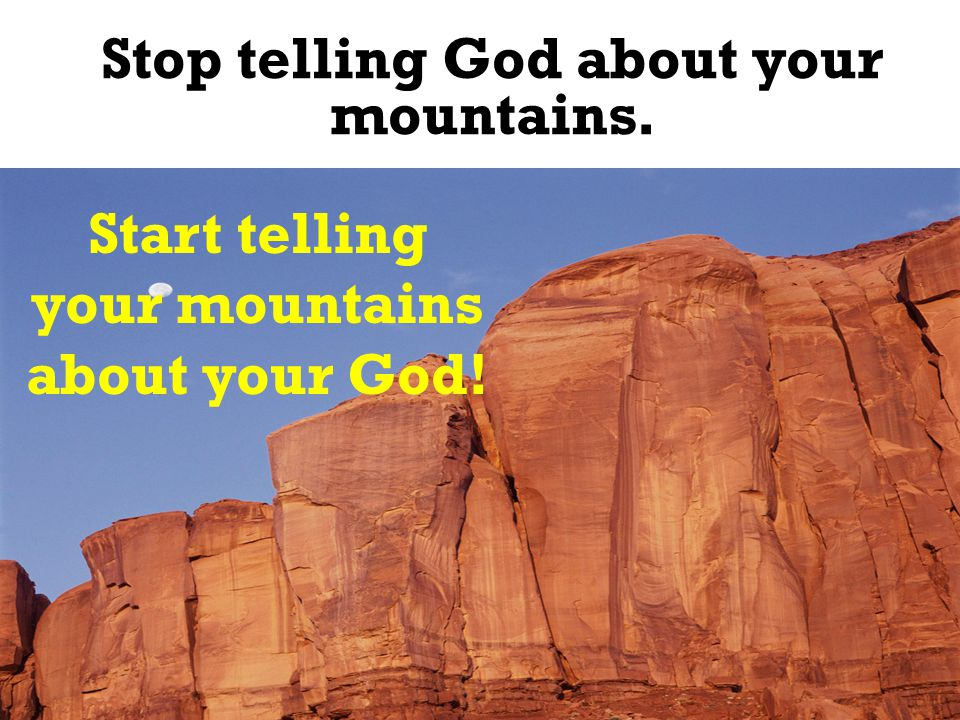 Stop telling God about your mountains.