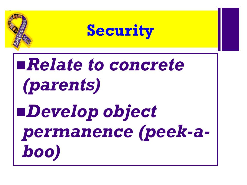 Relate to concrete (parents) Develop object permanence (peek-a- boo)