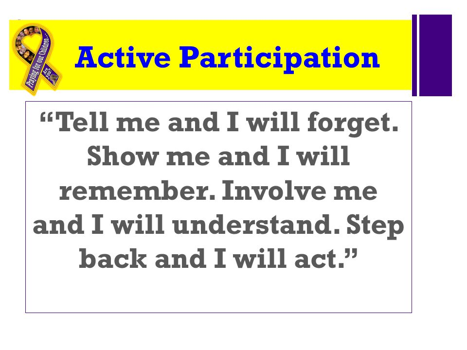 Active Participation Tell me and I will forget. Show me and I will remember.