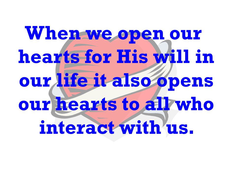 When we open our hearts for His will in our life it also opens our hearts to all who interact with us.