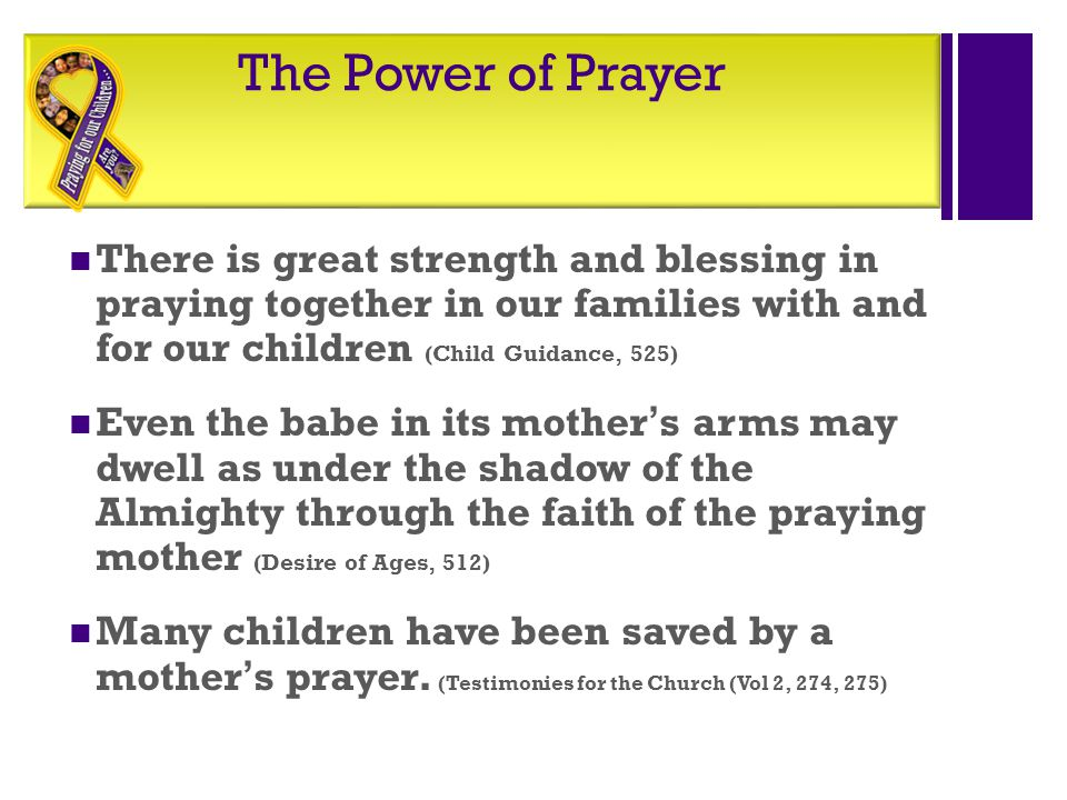 The Power of Prayer There is great strength and blessing in praying together in our families with and for our children (Child Guidance, 525)