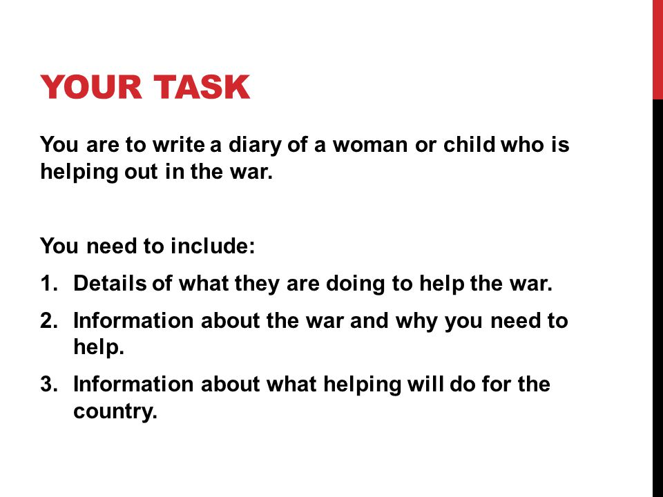 Your Task You are to write a diary of a woman or child who is helping out in the war. You need to include: