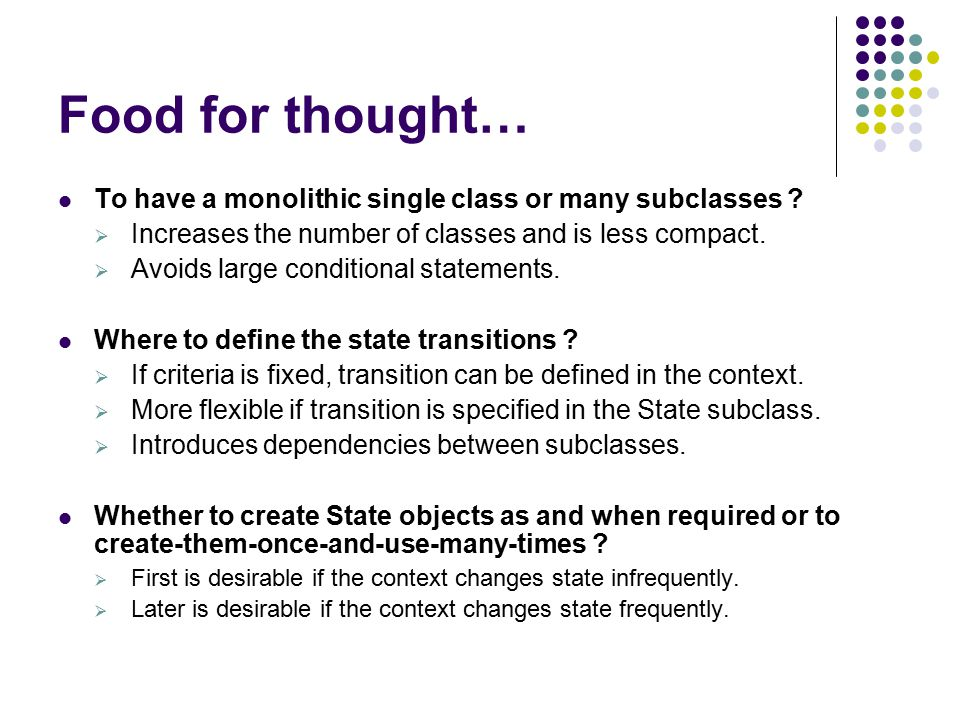 Food for thought… To have a monolithic single class or many subclasses Increases the number of classes and is less compact.