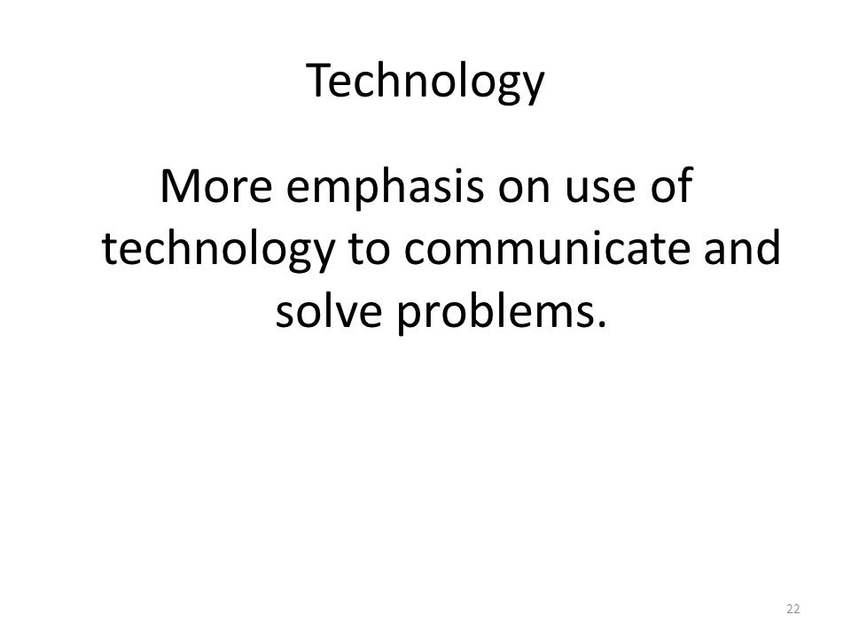 More emphasis on use of technology to communicate and solve problems.