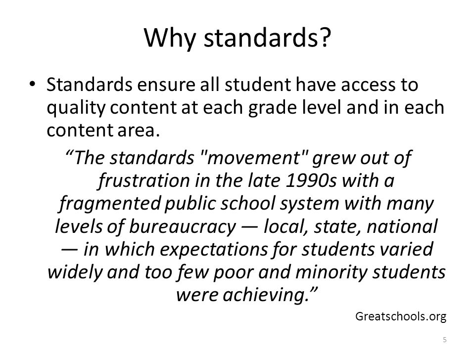 Why standards Standards ensure all student have access to quality content at each grade level and in each content area.