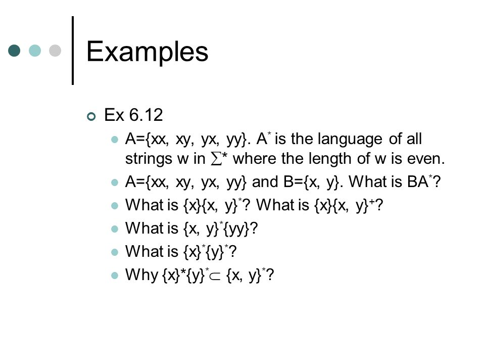 Examples Ex 6.12. A={xx, xy, yx, yy}. A* is the language of all strings w in * where the length of w is even.