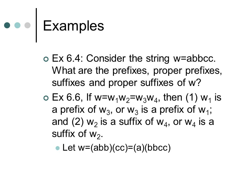 Examples Ex 6.4: Consider the string w=abbcc. What are the prefixes, proper prefixes, suffixes and proper suffixes of w
