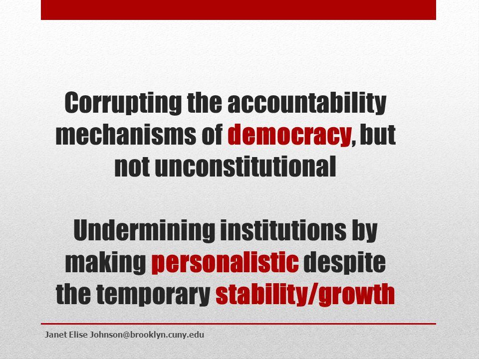Corrupting the accountability mechanisms of democracy, but not unconstitutional Undermining institutions by making personalistic despite the temporary stability/growth