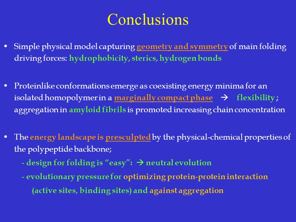Conclusions Simple physical model capturing geometry and symmetry of main folding driving forces: hydrophobicity, sterics, hydrogen bonds.