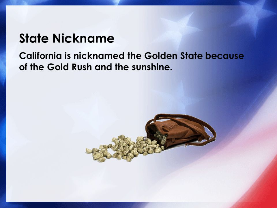 State Nickname California is nicknamed the Golden State because of the Gold Rush and the sunshine.
