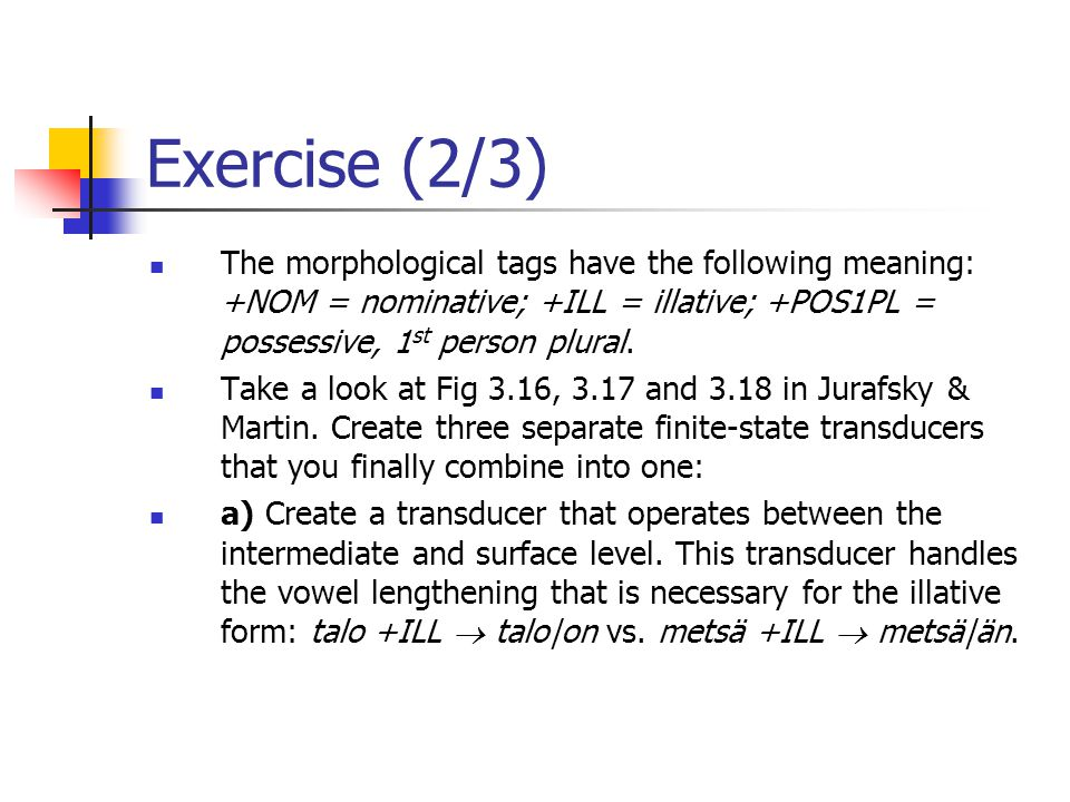 Exercise (2/3) The morphological tags have the following meaning: +NOM = nominative; +ILL = illative; +POS1PL = possessive, 1st person plural.