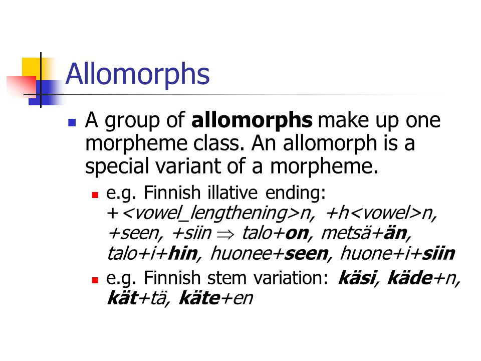 Allomorphs A group of allomorphs make up one morpheme class. An allomorph is a special variant of a morpheme.