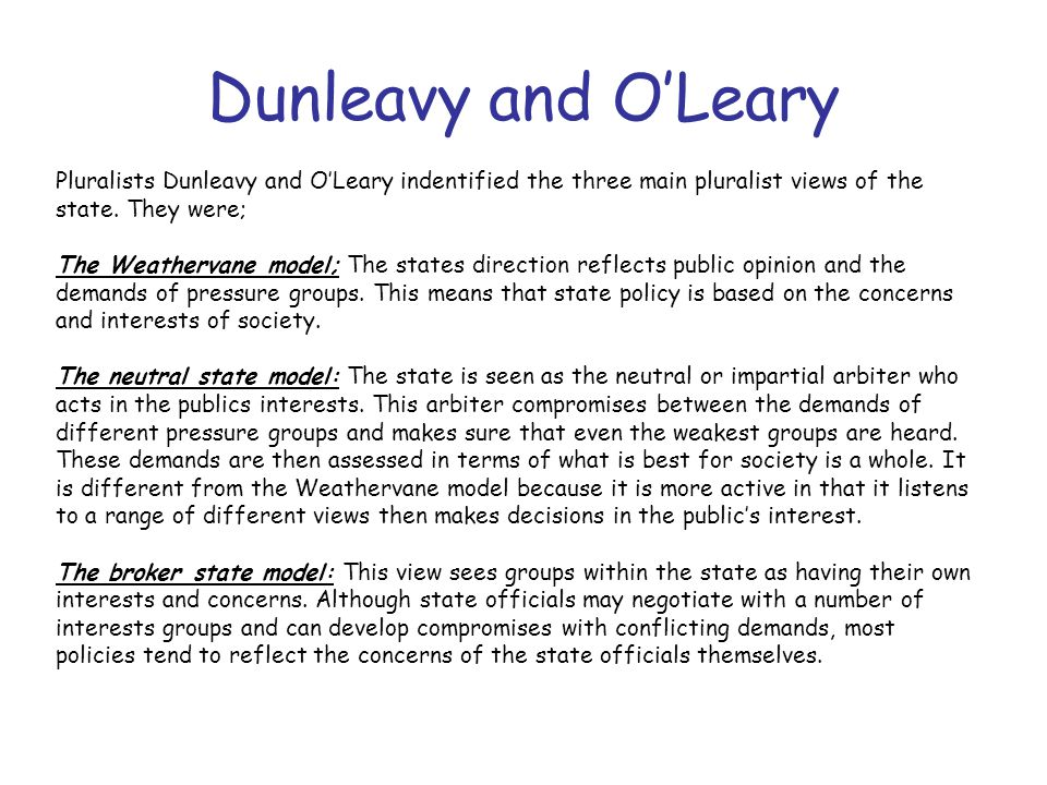 Dunleavy and O'Leary Pluralists Dunleavy and O'Leary indentified the three main pluralist views of the state. They were;