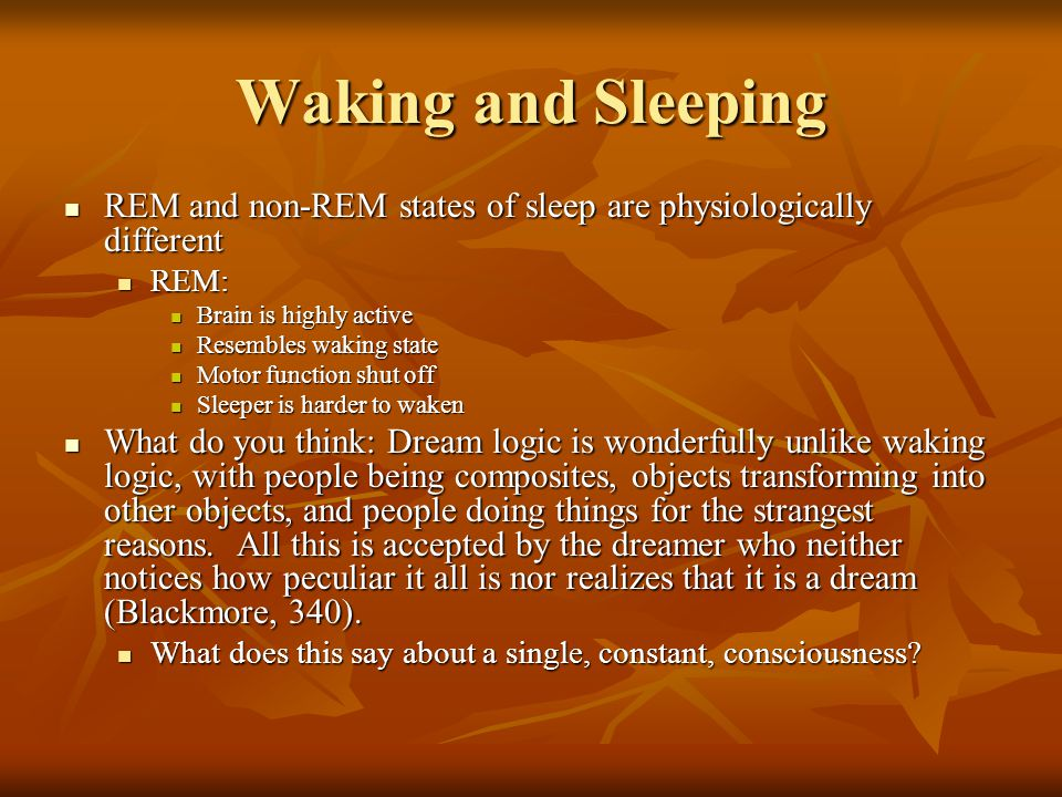 Waking and Sleeping REM and non-REM states of sleep are physiologically different. REM: Brain is highly active.