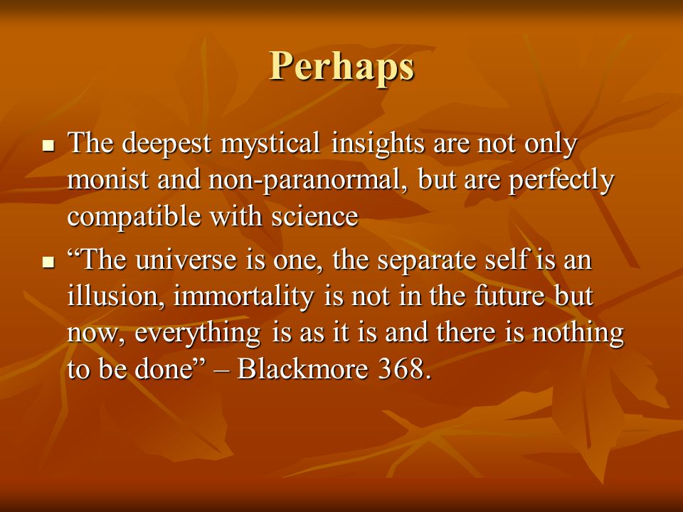 Perhaps The deepest mystical insights are not only monist and non-paranormal, but are perfectly compatible with science.