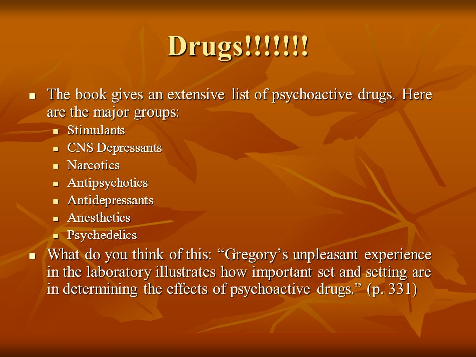 Drugs!!!!!!! The book gives an extensive list of psychoactive drugs. Here are the major groups: Stimulants.
