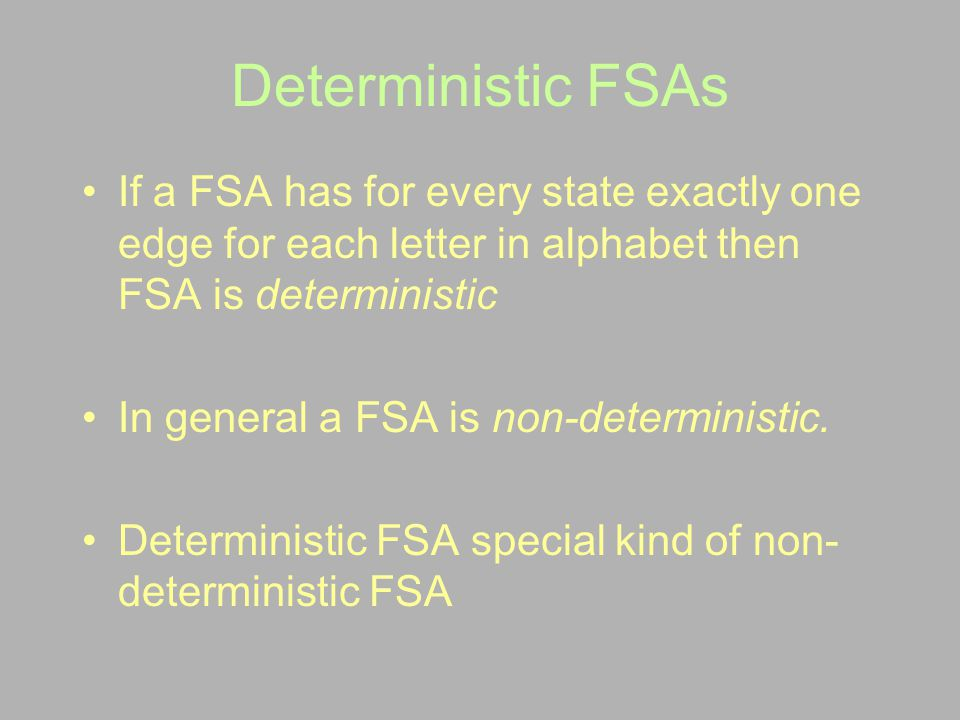 Deterministic FSAs If a FSA has for every state exactly one edge for each letter in alphabet then FSA is deterministic.