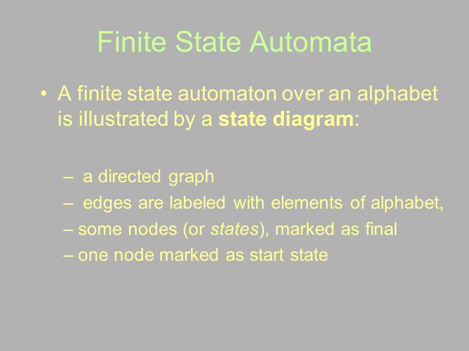 Finite State Automata A finite state automaton over an alphabet is illustrated by a state diagram: a directed graph.