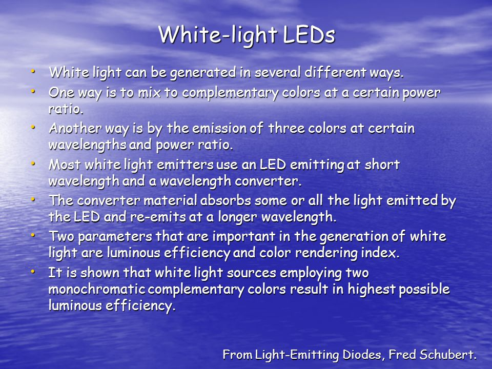 White-light LEDs White light can be generated in several different ways. One way is to mix to complementary colors at a certain power ratio.